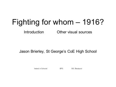 Fighting for whom – 1916? Introduction Other visual sources Jason Brierley, St George's CoE High School 'Ireland in Schools' BPS SIS, Blackpool.
