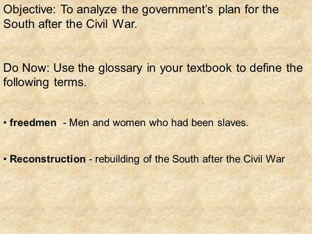Objective: To analyze the government's plan for the South after the Civil War. Do Now: Use the glossary in your textbook to define the following terms.