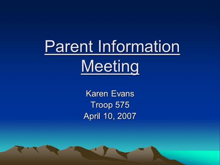Parent Information Meeting Parent Information Meeting Karen Evans Troop 575 April 10, 2007.