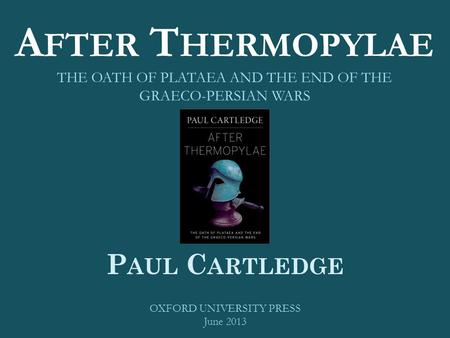 A FTER T HERMOPYLAE THE OATH OF PLATAEA AND THE END OF THE GRAECO-PERSIAN WARS P AUL C ARTLEDGE OXFORD UNIVERSITY PRESS June 2013.