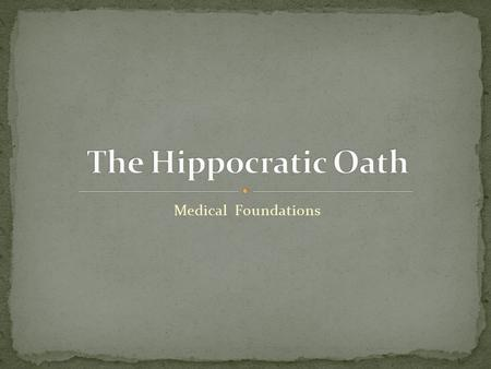 Medical Foundations. Perhaps the most enduring (certainly the most quoted) tradition in the history of medicine is the Hippocratic Oath. Named after the.