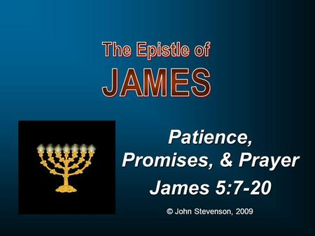 Patience, Promises, & Prayer James 5:7-20 © John Stevenson, 2009.