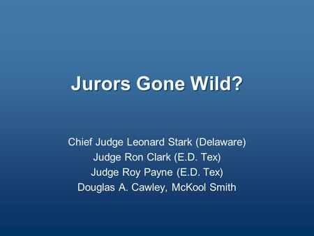 Jurors Gone Wild? Chief Judge Leonard Stark (Delaware) Judge Ron Clark (E.D. Tex) Judge Roy Payne (E.D. Tex) Douglas A. Cawley, McKool Smith.