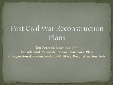 Ten Percent/Lincoln's Plan Presidential Reconstruction/Johnston's Plan Congressional Reconstruction/Military Reconstruction Acts.