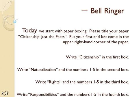 "一 Bell Ringer Today we start with paper boxing. Please title your paper ""Citizenship: Just the Facts"". Put your first and last name in the upper right-hand."