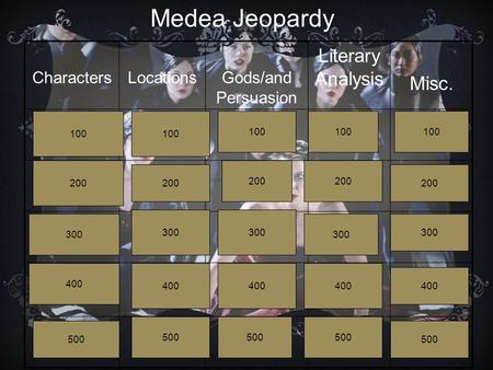 CharactersLocationsGods/and Persuasion Literary Analysis Misc. Medea Jeopardy 100 200 300 400 500 100 200 300 400 500 100 200 300 400 500 100 200 300 400.