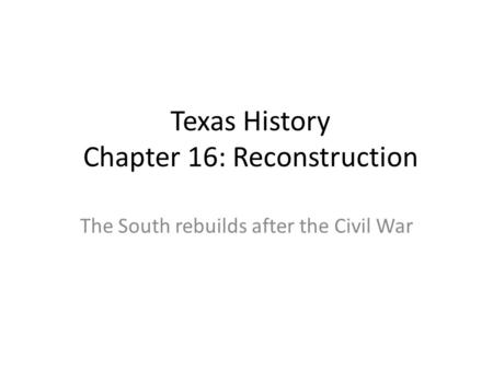 Texas History Chapter 16: Reconstruction The South rebuilds after the Civil War.