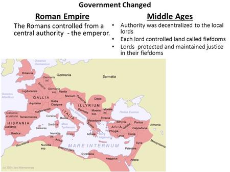 Government Changed Roman Empire The Romans controlled from a central authority - the emperor. Middle Ages Authority was decentralized to the local lords.