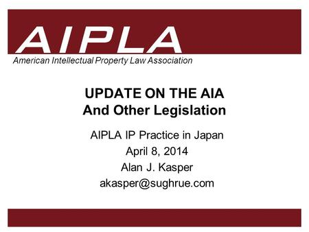 1 1 1 AIPLA Firm Logo American Intellectual Property Law Association UPDATE ON THE AIA And Other Legislation AIPLA IP Practice in Japan April 8, 2014 Alan.