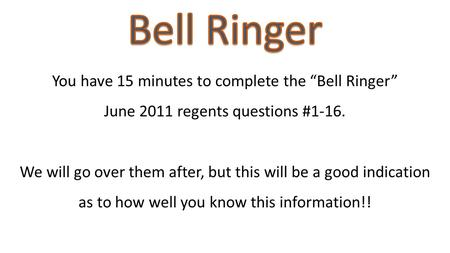 "You have 15 minutes to complete the ""Bell Ringer"" June 2011 regents questions #1-16. We will go over them after, but this will be a good indication as."