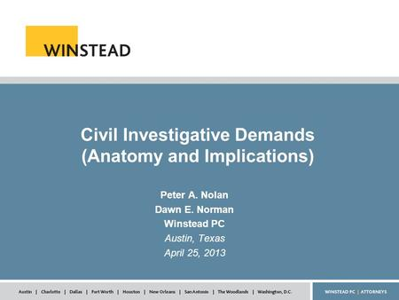 Civil Investigative Demands (Anatomy and Implications) Peter A. Nolan Dawn E. Norman Winstead PC Austin, Texas April 25, 2013.