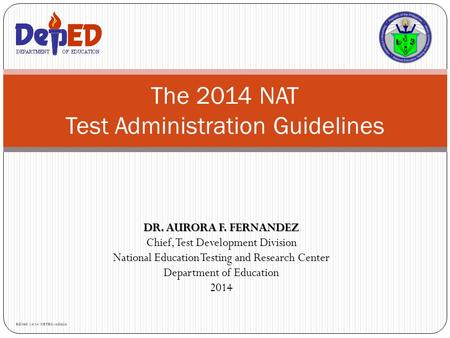 DR. AURORA F. FERNANDEZ Chief, Test Development Division National Education Testing and Research Center Department of Education 2014 The 2014 NAT Test.