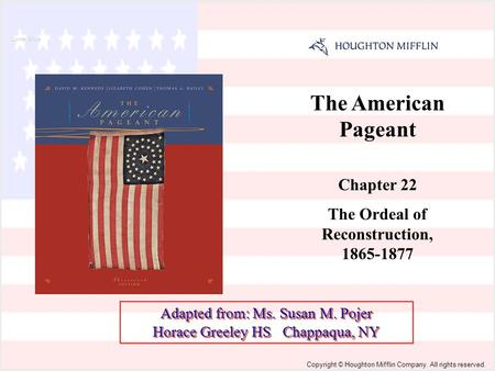 The American Pageant Chapter 22 The Ordeal of Reconstruction, 1865-1877 Cover Slide Copyright © Houghton Mifflin Company. All rights reserved. Adapted.