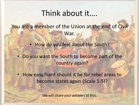Think about it…. You are a member of the Union at the end of Civil War. How do you feel about the South? Do you want the South to become part of the country.