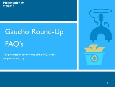 Gaucho Round-Up FAQ's This presentation covers some of the FAQ's about campus clean-up day. Presentation #4 2/3/2015 1.