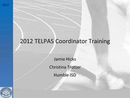 2012 2012 TELPAS Coordinator Training Jamie Hicks Christina Trotter Humble ISD.