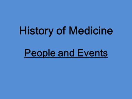 History of Medicine People and Events. Hippocrates 400-200 B.C. -lay groundwork for medical practice -diet, weather, rest, and recovery.