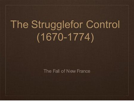 TheStruggleforControl (1670-1774) The Fall of New France.