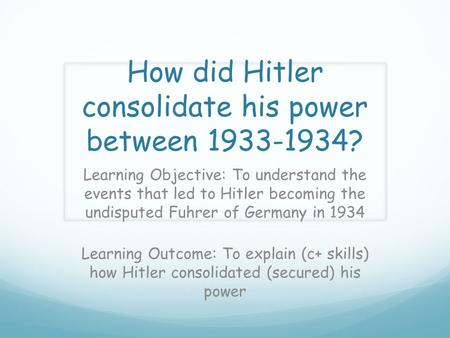 How did Hitler consolidate his power between 1933-1934? Learning Objective: To understand the events that led to Hitler becoming the undisputed Fuhrer.