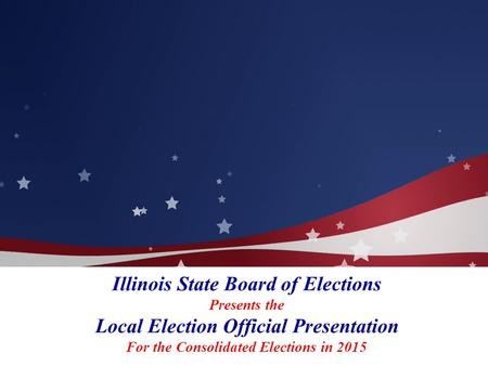Illinois State Board of Elections Presents the Local Election Official Presentation For the Consolidated Elections in 2015.