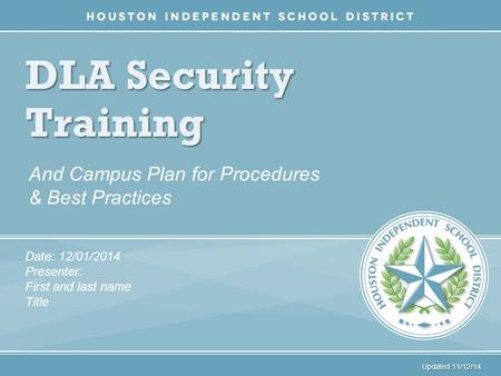 DLA Security Training And Campus Plan for Procedures & Best Practices Date: 12/01/2014 Presenter: First and last name Title Updated 11/12/14.