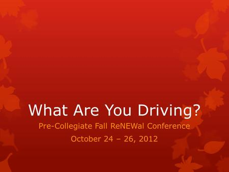 What Are You Driving? Pre-Collegiate Fall ReNEWal Conference October 24 – 26, 2012.
