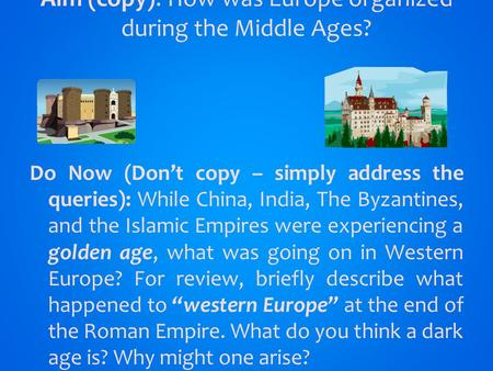 Aim (copy): How was Europe organized during the Middle Ages? Do Now (Don't copy – simply address the queries): While China, India, The Byzantines, and.