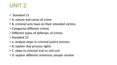 UNIT 2 Standard 21 A. nature and cause of crime B. criminal acts have on their intended victims Categorize different crimes Different types of defenses.