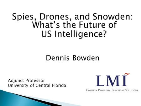 Spies, Drones, and Snowden: What's the Future of US Intelligence? Dennis Bowden Adjunct Professor University of Central Florida.