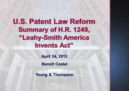 "April 24, 2012 Benoît Castel Young & Thompson U.S. Patent Law Reform Summary of H.R. 1249, ""Leahy-Smith America Invents Act"""