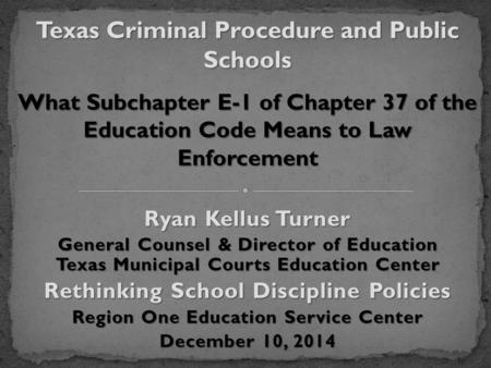 Ryan Kellus Turner General Counsel & Director of Education Texas Municipal Courts Education Center Rethinking School Discipline Policies Region One Education.