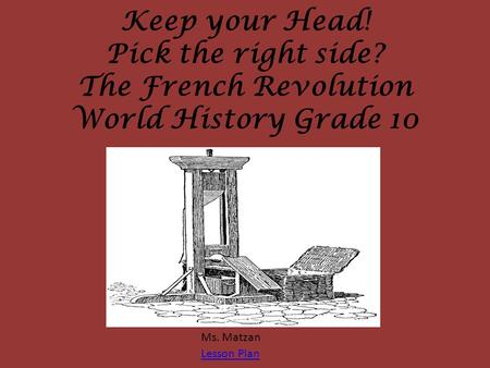 Keep your Head! Pick the right side? The French Revolution World History Grade 10 Ms. Matzan Lesson Plan.