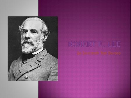 By Savannah Rae Devore  Lee, Robert E. (1807-1870), was a great general who commanded the Confederate Army in the American Civil War. He is one of the.