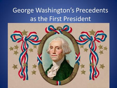 George Washington's Precedents as the First President.