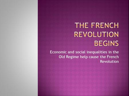 Economic and social inequalities in the Old Regime help cause the French Revolution.