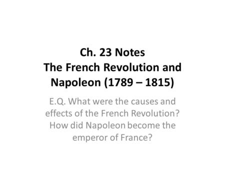 Ch. 23 Notes The French Revolution and Napoleon (1789 – 1815) E.Q. What were the causes and effects of the French Revolution? How did Napoleon become the.