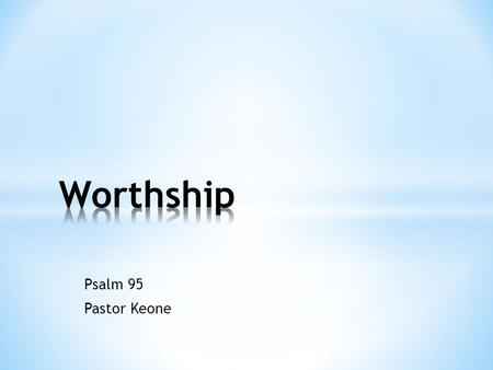Psalm 95 Pastor Keone. Worthship * Is it worth it? * Buying a certain make of car * Seeing a particular movie Worthship = Worship * Attribute worth to.