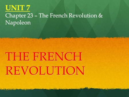UNIT 7 Chapter 23 – The French Revolution & Napoleon THE FRENCH REVOLUTION.