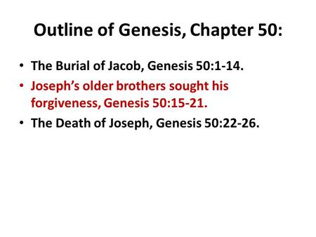 Outline of Genesis, Chapter 50: The Burial of Jacob, Genesis 50:1-14. Joseph's older brothers sought his forgiveness, Genesis 50:15-21. The Death of Joseph,