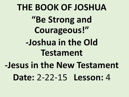 "THE BOOK OF JOSHUA ""Be Strong and Courageous!"" -Joshua in the Old Testament -Jesus in the New Testament Date: 2-22-15 Lesson: 4."