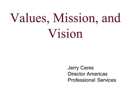 Values, Mission, and Vision Jerry Ceres Director Americas Professional Services.