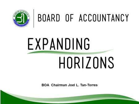 BOA Chairman Joel L. Tan-Torres. The newly appointed BOA is committed to pursue its mandate as prescribed in Philippine Accountancy Law of 2004.