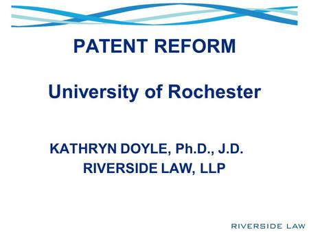 PATENT REFORM University of Rochester KATHRYN DOYLE, Ph.D., J.D. RIVERSIDE LAW, LLP.