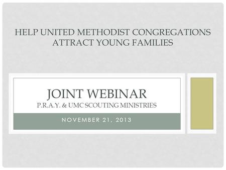 NOVEMBER 21, 2013 JOINT WEBINAR P.R.A.Y. & UMC SCOUTING MINISTRIES HELP UNITED METHODIST CONGREGATIONS ATTRACT YOUNG FAMILIES.