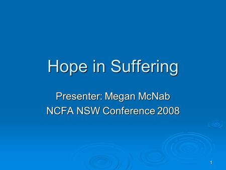 1 Hope in Suffering Presenter: Megan McNab NCFA NSW Conference 2008.