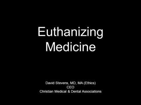 Euthanizing Medicine David Stevens, MD, MA (Ethics) CEO