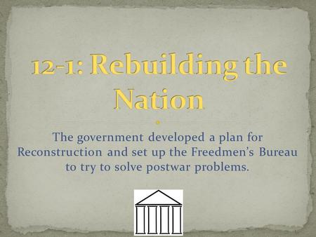 The government developed a plan for Reconstruction and set up the Freedmen's Bureau to try to solve postwar problems.