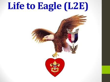 Life to Eagle (L2E). Troop 1145 Eagle Advisor SM Hanford What:The final path from Life Scout to Eagle Scout Why: To explain what is required and how to.