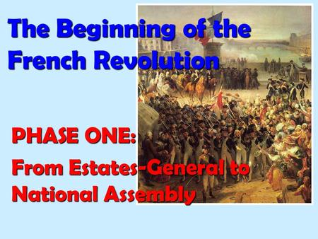 The Beginning of the French Revolution PHASE ONE: From Estates-General to National Assembly.