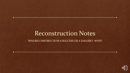 Reconstruction Notes WAS RECONSTRUCTION A SUCCESS OR A FAILURE? WHY?